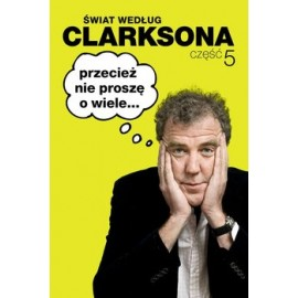Przecież nie proszę o wiele... Świat według Clarksona część 5 Jeremy Clarkson