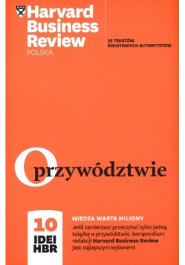 O przywództwie 10 tekstów światowych autorytetów Harvard Business Review Polska 10 idei HBR Praca zbiorowa