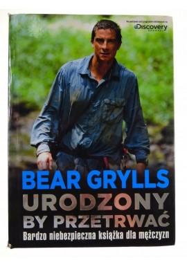 Urodzony by przetrwać Bardzo niebezpieczna książka dla mężczyzn Bear Grylls