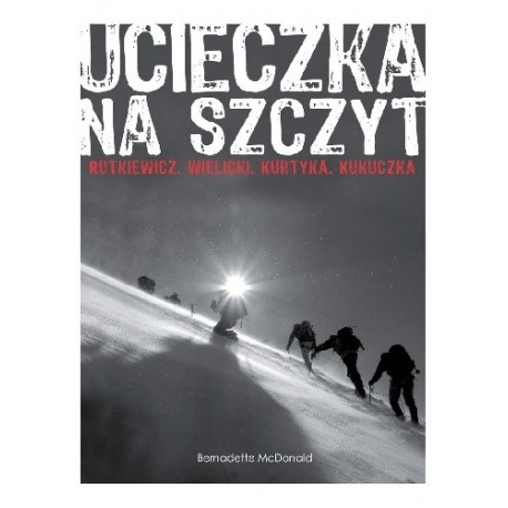 Ucieczka na szczyt Rutkiewicz, Wielicki, Kurtyka, Kukuczka Bernadette McDonald