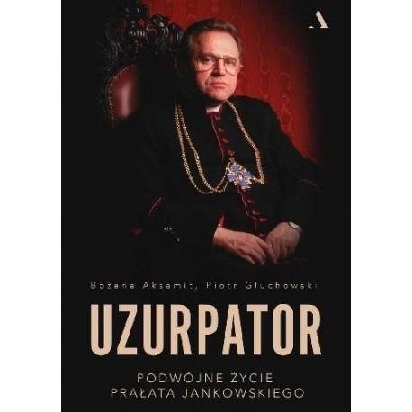 Uzurpator Podwójne życie Prałata Jankowskiego Bożena Aksamit, Piotr Głuchowski