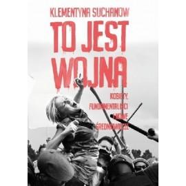 To jest wojna Kobiety, fundamentaliści i nowe średniowiecze Klementyna Suchanow