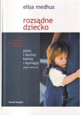 Rozsądne dziecko Pytaj i słuchaj kochaj i wymagaj Jak wychować samodzielnego człowieka Jacek Santorski