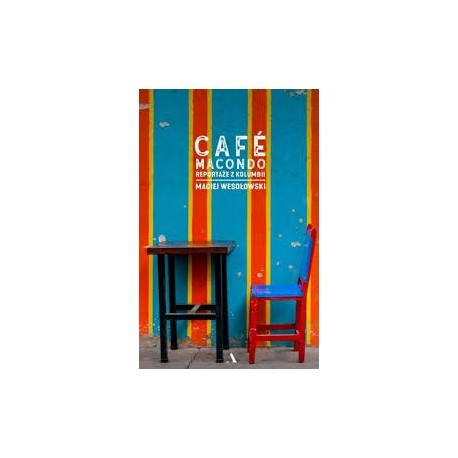 Cafe Macondo reportaże z Kolumbii Maciej Wesołowski