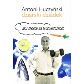 Mój sposób na długowieczność Antoni Huczyński Dziarski Dziadek