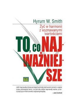 To, co najważniejsze Żyć w harmonii z wyznawanymi wartościami Hyrum W. Smith