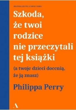 Szkoda że twoi rodzice nie przeczytali tej książki Philippa Perry