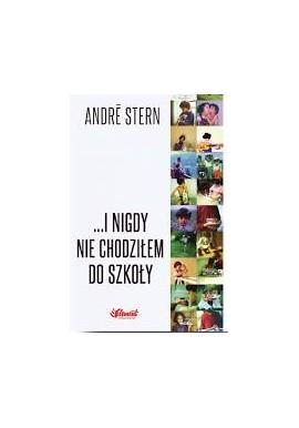 ...I nigdy nie chodziłem do szkoły Historia szczęśliwego dzieciństwa Andre Stern