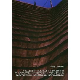 Połączenia klejowe i inżynierskie w naprawie, konserwacji i wzmacnianiu zabytkowych konstrukcji drewnianych Jerzy Jasieńko