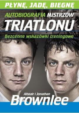Płynę, jadę, biegam Autobiografia mistrzów triatlonu Alistair i Jonathan Brownlee
