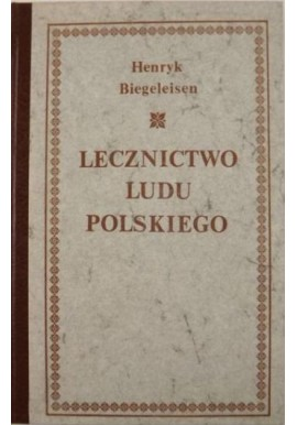 Lecznictwo ludu polskiego Henryk Biegeleisen (reprint z 1929r.)